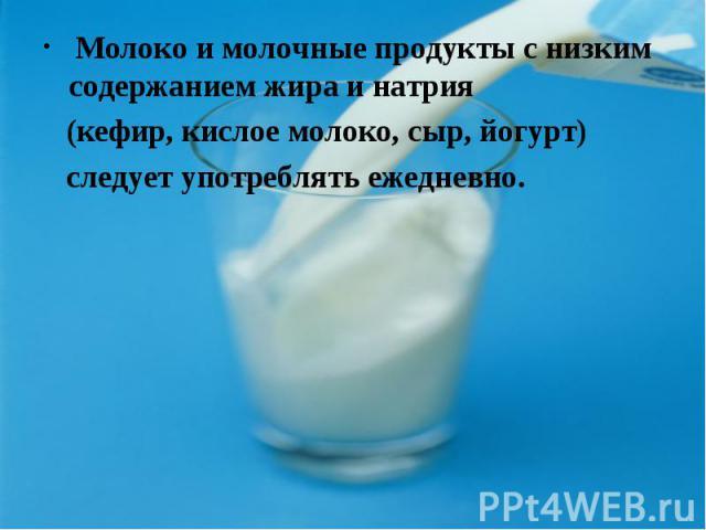 Молоко и молочные продукты с низким содержанием жира и натрия (кефир, кислое молоко, сыр, йогурт) следует употреблять ежедневно.
