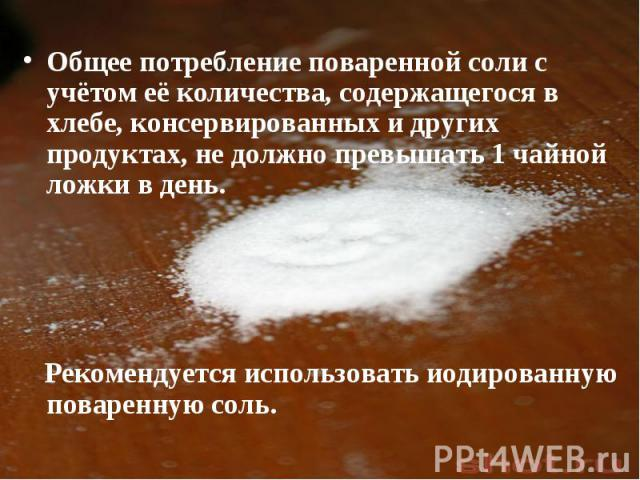 Общее потребление поваренной соли с учётом её количества, содержащегося в хлебе, консервированных и других продуктах, не должно превышать 1 чайной ложки в день. Рекомендуется использовать иодированную поваренную соль.