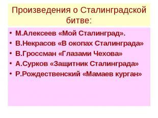 Произведения о Сталинградской битве: М.Алексеев «Мой Сталинград». В.Некрасов «В