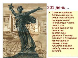 201 день… Сталинградская битва закончена. Фашистский блок потерял в ней четверту