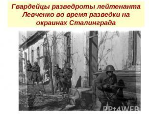 Гвардейцы разведроты лейтенанта Левченко во время разведки на окраинах Сталингра