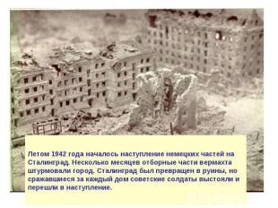 Летом 1942 года началось наступление немецких частей на Сталинград. Несколько ме