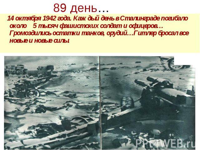 89 день… 14 октября 1942 года. Каждый день в Сталинграде погибало около 5 тысяч фашистских солдат и офицеров… Громоздились остатки танков, орудий…Гитлер бросал все новые и новые силы.