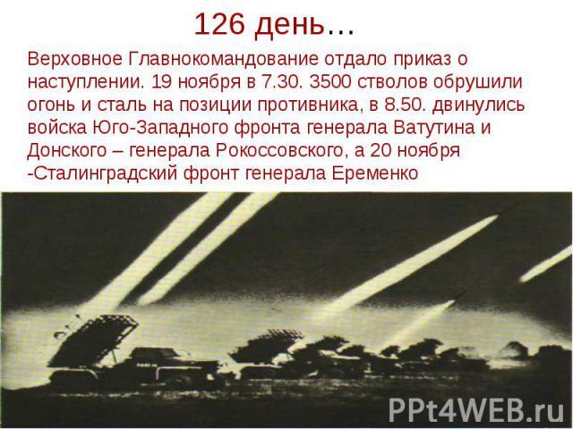 126 день… Верховное Главнокомандование отдало приказ о наступлении. 19 ноября в 7.30. 3500 стволов обрушили огонь и сталь на позиции противника, в 8.50. двинулись войска Юго-Западного фронта генерала Ватутина и Донского – генерала Рокоссовского, а 2…