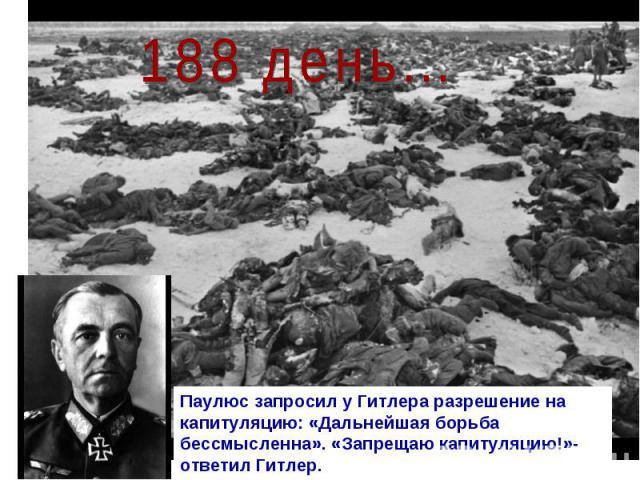 188 день... Паулюс запросил у Гитлера разрешение на капитуляцию: «Дальнейшая борьба бессмысленна». «Запрещаю капитуляцию!»- ответил Гитлер.