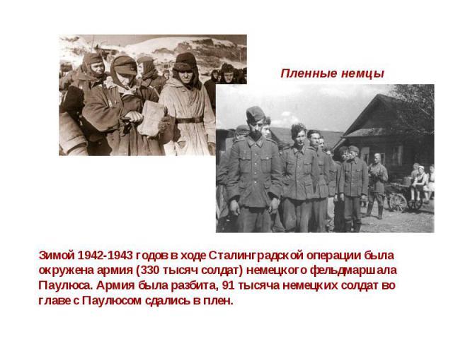 Пленные немцы Зимой 1942-1943 годов в ходе Сталинградской операции была окружена армия (330 тысяч солдат) немецкого фельдмаршала Паулюса. Армия была разбита, 91 тысяча немецких солдат во главе с Паулюсом сдались в плен.