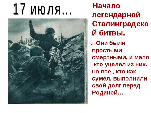 17 июля... Начало легендарной Сталинградской битвы. …Они были простыми смертными, и мало кто уцелел из них, но все , кто как сумел, выполнили свой долг перед Родиной…