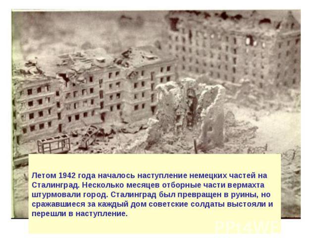 Летом 1942 года началось наступление немецких частей на Сталинград. Несколько месяцев отборные части вермахта штурмовали город. Сталинград был превращен в руины, но сражавшиеся за каждый дом советские солдаты выстояли и перешли в наступление.