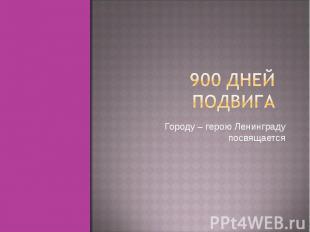 900 дней подвига Городу – герою Ленинграду посвящается