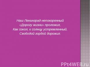 Наш Ленинград непокоренный «Дорогу жизни» проложил, Как сокол, к солнцу устремле