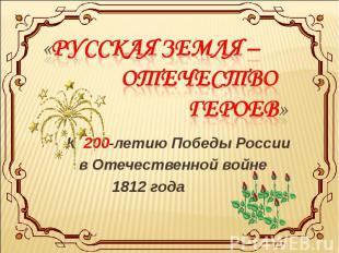 «Русская земля – Отечество героев» К 200-летию Победы России в Отечественной вой