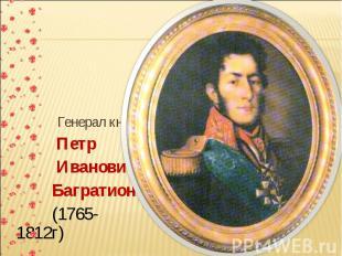 Генерал кн. Петр Иванович Багратион (1765-1812г)