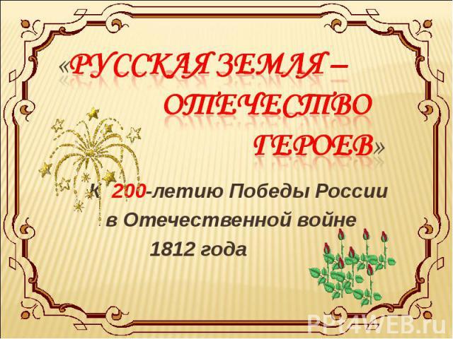 «Русская земля – Отечество героев» К 200-летию Победы России в Отечественной войне 1812 года