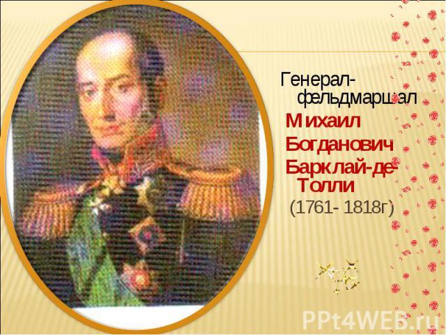 Генерал-фельдмаршал Михаил Богданович Барклай-де-Толли (1761- 1818г)