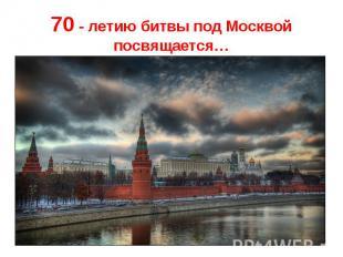 70 - летию битвы под Москвой посвящается…