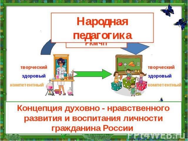 Народная педагогика Технология РКМЧП Концепция духовно - нравственного развития и воспитания личности гражданина России