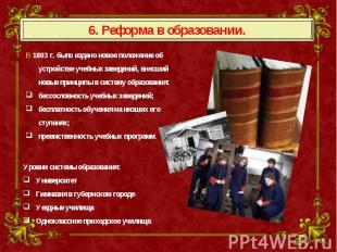 6. Реформа в образовании. В 1803 г. было издано новое положение об устройстве уч