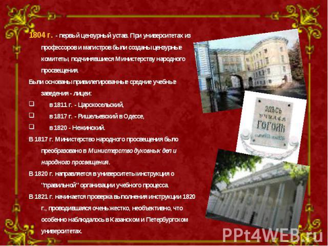 1804 г. - первый цензурный устав. При университетах из профессоров и магистров были созданы цензурные комитеты, подчинявшиеся Министерству народного просвещения. Были основаны привилегированные средние учебные заведения - лицеи: в 1811 г. - Царскосе…