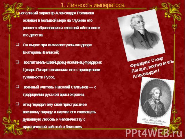 Многоликий характер Александра Романова основан в большой мере на глубине его раннего образования и сложной обстановке его детства. Он вырос при интеллектуальном дворе Екатерины Великой; воспитатель-швейцарец-якобинец Фредерик Цезарь Лагарп ознакоми…