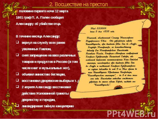 В половине первого ночи 12 марта 1801 граф П. А. Пален сообщил Александру об убийстве отца. В течение месяца Александр: вернул на службу всех ранее уволенных Павлом, снял запрещение на ввоз различных товаров и продуктов в Россию (в том числе книг и …