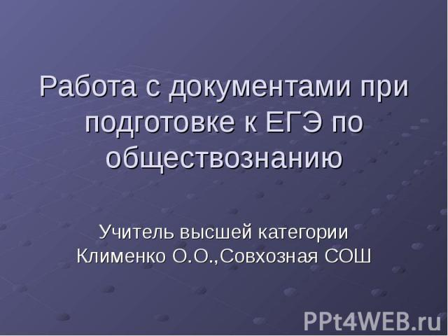 Работа с документами при подготовке к ЕГЭ по обществознанию Учитель высшей категории Клименко О.О.,Совхозная СОШ
