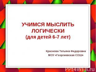 Учимся мыслить логически (для детей 6-7 лет) Краснова Татьяна Федоровна МОУ «Гео