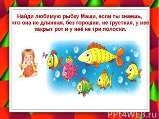Найди любимую рыбку Маши, если ты знаешь, что она не длинная, без горошин, не гр