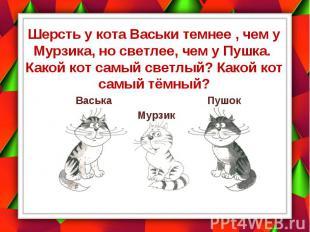 Шерсть у кота Васьки темнее , чем у Мурзика, но светлее, чем у Пушка. Какой кот