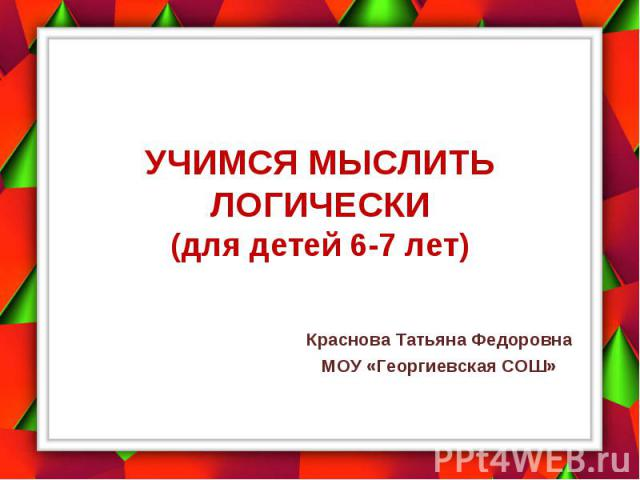 Учимся мыслить логически (для детей 6-7 лет) Краснова Татьяна Федоровна МОУ «Георгиевская СОШ»