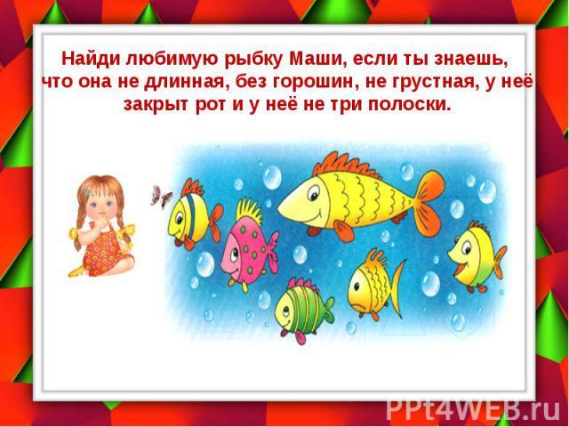 Найди любимую рыбку Маши, если ты знаешь, что она не длинная, без горошин, не грустная, у неё закрыт рот и у неё не три полоски.