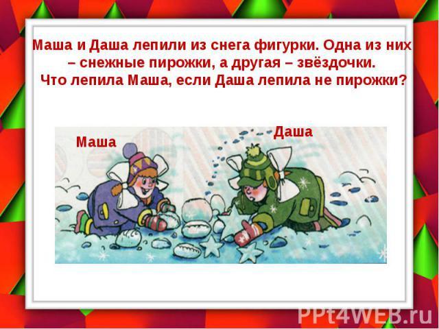 Маша и Даша лепили из снега фигурки. Одна из них – снежные пирожки, а другая – звёздочки. Что лепила Маша, если Даша лепила не пирожки?