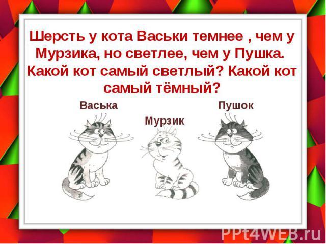 Шерсть у кота Васьки темнее , чем у Мурзика, но светлее, чем у Пушка. Какой кот самый светлый? Какой кот самый тёмный?