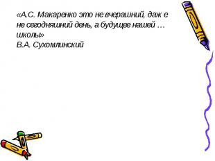 «А.С. Макаренко это не вчерашний, даже не сегодняшний день, а будущее нашей … шк