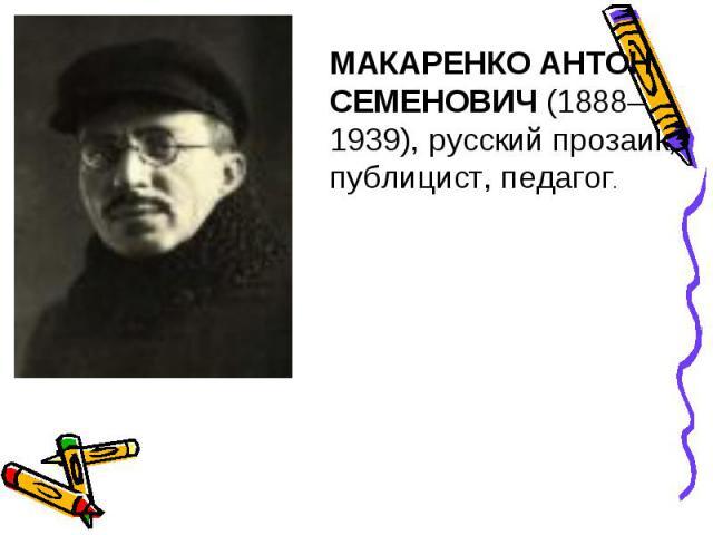 МАКАРЕНКО АНТОН СЕМЕНОВИЧ (1888–1939), русский прозаик, публицист, педагог.