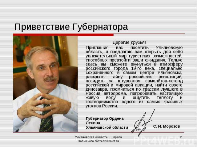 Приветствие Губернатора Дорогие друзья! Приглашая вас посетить Ульяновскую область, я предлагаю вам открыть для себя увлекательный мир туристских возможностей, способных превзойти ваши ожидания. Только здесь вы сможете окунуться в атмосферу российск…
