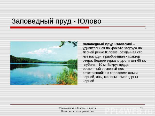 Заповедный пруд - ЮловоЗаповедный пруд Юловский – удивительная по красоте запруда на лесной речке Юловке, созданная сто лет назад и приобретшая характер озера. Водное зеркало достигает 65 га, глубина - 10 м. Вокруг пруда - роскошный сосновый лес, со…