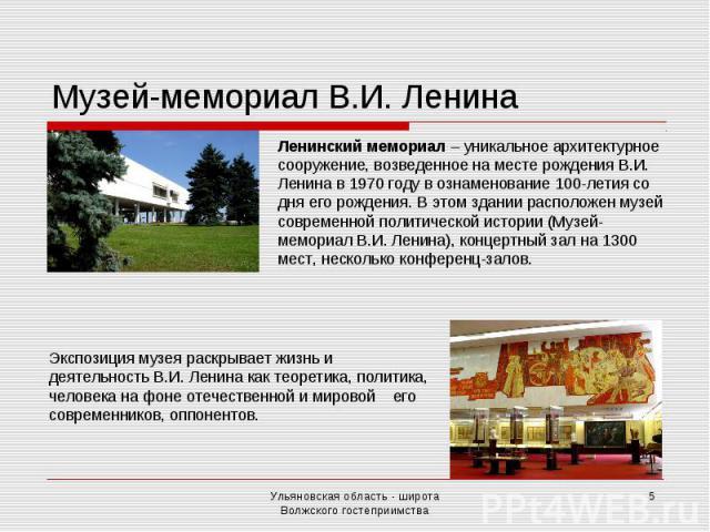 Музей-мемориал В.И. Ленина Ленинский мемориал – уникальное архитектурное сооружение, возведенное на месте рождения В.И. Ленина в 1970 году в ознаменование 100-летия со дня его рождения. В этом здании расположен музей современной политической истории…