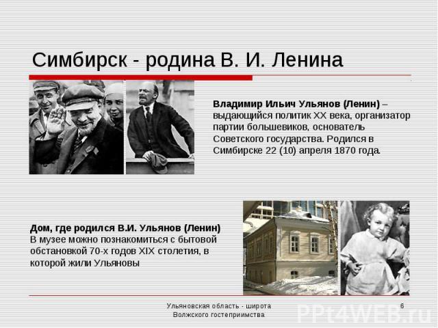 Симбирск - родина В. И. Ленина Владимир Ильич Ульянов (Ленин) – выдающийся политик ХХ века, организатор партии большевиков, основатель Советского государства. Родился в Симбирске 22 (10) апреля 1870 года. Дом, где родился В.И. Ульянов (Ленин) В музе…