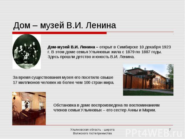 Дом – музей В.И. Лени на Дом-музей В.И. Ленина – открыт в Симбирске 10 декабря 1923 г. В этом доме семья Ульяновых жила с 1879 по 1887 годы. Здесь прошли детство и юность В.И. Ленина. За время существования музея его посетило свыше 17 миллионов чело…