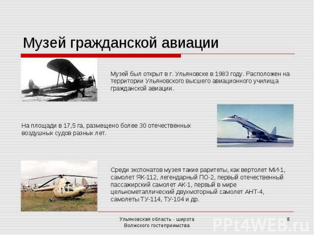 Музей гражданской авиации Музей был открыт в г. Ульяновске в 1983 году. Расположен на территории Ульяновского высшего авиационного училища гражданской авиации. На площади в 17,5 га, размещено более 30 отечественных воздушных судов разных лет. Среди …