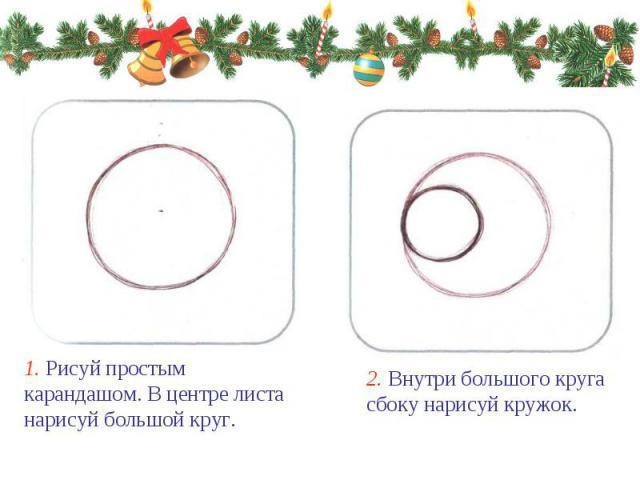 1. Рисуй простым карандашом. В центре листа нарисуй большой круг. 2. Внутри большого круга сбоку нарисуй кружок.