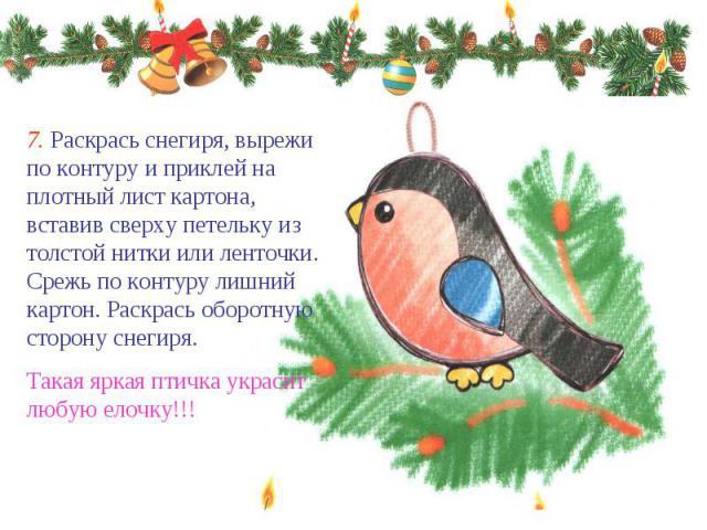 7. Раскрась снегиря, вырежи по контуру и приклей на плотный лист картона, вставив сверху петельку из толстой нитки или ленточки. Срежь по контуру лишний картон. Раскрась оборотную сторону снегиря. Такая яркая птичка украсит любую елочку!!!