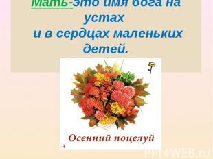 Мать-это имя бога на устах и в сердцах маленьких детей. У.Теккерей.
