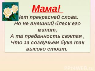 Мама! Нет прекрасней слова. Но не внешний блеск его манит, А та преданность свят