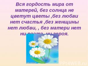 Вся гордость мира от матерей, без солнца не цветут цветы ,без любви нет счастья