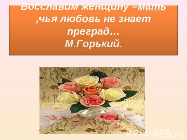 Восславим женщину –мать ,чья любовь не знает преград… М.Горький.