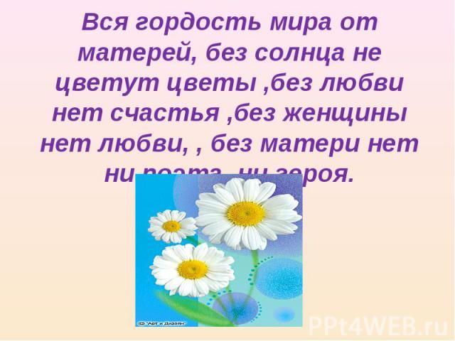 Вся гордость мира от матерей, без солнца не цветут цветы ,без любви нет счастья ,без женщины нет любви, , без матери нет ни поэта ,ни героя.