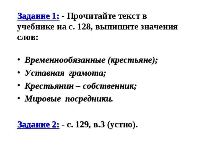 Задание 1: - Прочитайте текст в учебнике на с. 128, выпишите значения слов: Временнообязанные (крестьяне); Уставная грамота; Крестьянин – собственник; Мировые посредники. Задание 2: - с. 129, в.3 (устно).