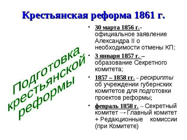 Крестьянская реформа 1861 г. Подготовка крестьянской реформы 30 марта 1856 г.- официальное заявление Александра II о необходимости отмены КП; 3 января 1857 г. – образование Секретного комитета; 1857 – 1858 гг. – рескрипты об учреждении губернских ко…