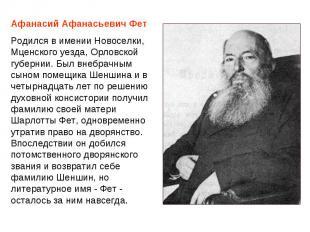 Афанасий Афанасьевич Фет Родился в имении Новоселки, Мценского уезда, Орловской